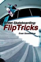 Street Skateboarding: Flip Tricks ebook by Evan Goodfellow