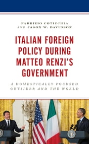 Italian Foreign Policy during Matteo Renzi's Government - A Domestically Focused Outsider and the World ebook by Fabrizio Coticchia, Jason W. Davidson
