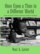 Once Upon a Time in a Different World - Issues and Ideas in African American Children's Literature ebook by Neal A. Lester