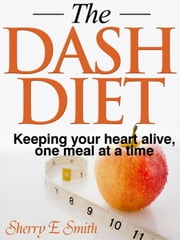 The DASH Diet Keeping your heart alive, one meal at a time ebook by Sherry E Smith