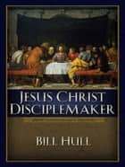 Jesus Christ, Disciplemaker ebook by Bill Hull