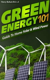 Green Energy 101: A Guide to Home Solar & Wind Power ebook by Henry Bulluck