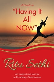 """Having It All Now"" - An Inspirational Journey to Becoming a Superwoman ebook by Ritu Sethi"