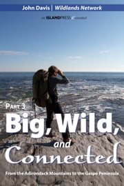 Big, Wild, and Connected - Part 3: From the Adirondack Mountains to the Gaspé Peninsula ebook by John Davis,Wildlands Network