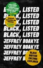 Black, Listed - Black British Culture Explored ebook by Jeffrey Boakye