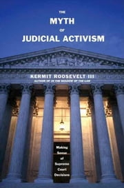 Myth of Judicial Activism: Making Sense of Supreme Court Decisions ebook by Roosevelt, Kermit, III