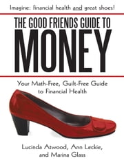 The Good Friends Guide to Money - Your Math-Free, Guilt-Free Guide to Financial Health ebook by Lucinda Atwood, Ann Leckie, Marina Glass