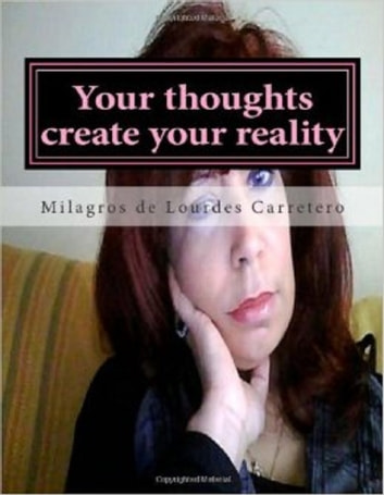 Your thoughts create your reality - The Law Of Attracion ebook by Milagros de Lourdes Carretero