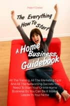 The Everything How To Start A Home Business Guidebook - All The Training, All The Marketing Tips And All The Networking Secrets You Need To Start Your Online Home Business So You Can Be A Market Leader In Your Niche eBook by Peter F. Dreher