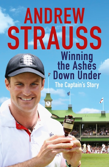 Andrew Strauss: Winning the Ashes Down Under - Coming out on Top eBook by Andrew Strauss