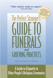 The Perfect Stranger's Guide to Funerals and Grieving Practices - A Guide to Etiquette in Other People's Religious Ceremonies ebook by Stuart M. Matlins