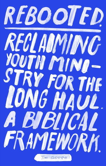 Rebooted - Reclaiming Youth Ministry For The Long Haul - A Biblical Framework ebook by Tim Gough