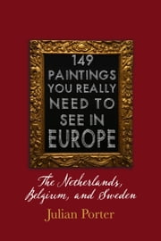 149 Paintings You Really Should See in Europe — The Netherlands, Belgium, and Sweden ebook by Julian Porter