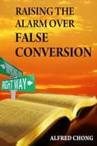Raising the Alarm Over False Conversion ebook by Alfred Chong