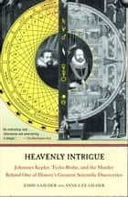 Heavenly Intrigue - Johannes Kepler, Tycho Brahe, and the Murder Behind One of History's Greatest Scientific Discoveries ebook by Joshua Gilder, Anne-Lee Gilder