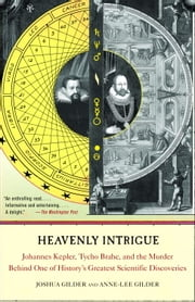 Heavenly Intrigue - Johannes Kepler, Tycho Brahe, and the Murder Behind One of History's Greatest Scientific Discoveries ebook by Joshua Gilder,Anne-Lee Gilder