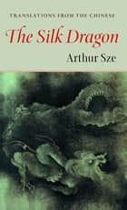 Silk Dragon - Translations from the Chinese ebook by Arthur Sze