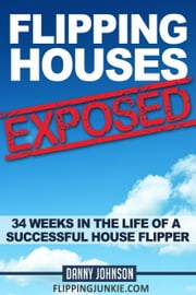 Flipping Houses Exposed: 34 Weeks In The Life Of A Successful House Flipper ebook by Danny Johnson