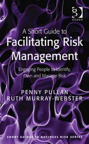 A Short Guide to Facilitating Risk Management - Engaging People to Identify, Own and Manage Risk ebook by Ms Ruth Murray-Webster,Dr Penny Pullan