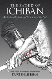 The Sword of Ichiban - A Tale of Brotherhood, and the Legend of 'The One' ebook by Kurt Philip Behm