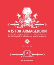 A is for Armageddon - A Catalogue of Disasters That May Culminate in the End of the World as We Know It ebook by Richard Horne