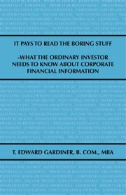 It Pays to Read the Boring Stuff: What the Ordinary Investor Needs to Know About Corporate Financial Information ebook by Gardiner B. Com. MBA,T. Edward