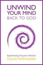 Unwind Your Mind - Back to God ebook by David Hoffmeister