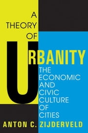 A Theory of Urbanity: The Economic and Civic Culture of Cities ebook by Zijderveld, Anton C.