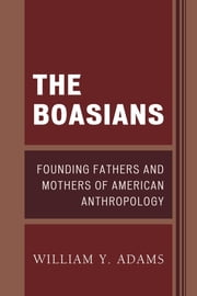 The Boasians - Founding Fathers and Mothers of American Anthropology ebook by William Y. Adams