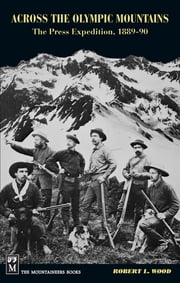 "Across the Olympic Mountains - ""The Press Expedition, 1889-90"" ebook by Robert Wood"