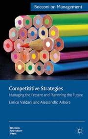 Competitive Strategies - Managing the Present, Imagining the Future ebook by E. Valdani,A. Arbore