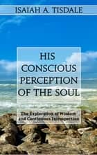 His Conscious Perception of the Soul - The Exploration of Wisdom and Continuous Introspection ebook by Isaiah A. Tisdale