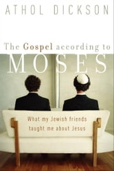 The Gospel according to Moses - What My Jewish Friends Taught Me about Jesus ebook by Athol Dickson