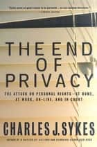 The End of Privacy - The Attack on Personal Rights at Home, at Work, On-Line, and in Court eBook by Charles J. Sykes
