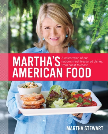 Martha's American Food - A Celebration of Our Nation's Most Treasured Dishes, from Coast to Coast ebook by Martha Stewart