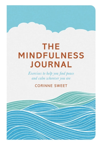 The Mindfulness Journal - Exercises to help you find peace and calm wherever you are ebook by Corinne Sweet,Marcia Mihotich
