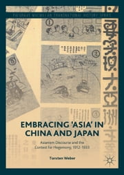 Embracing 'Asia' in China and Japan - Asianism Discourse and the Contest for Hegemony, 1912-1933 ebook by Torsten Weber