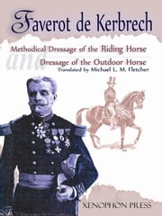Methodical Dressage of the Riding Horse and Dressage of the Outdoor Horse - From the Last Teaching of François Baucher as Recalled by One of His Students ebook by Faverot de Kerbrech,George de Lagarenne,Michael L. M. Fletcher