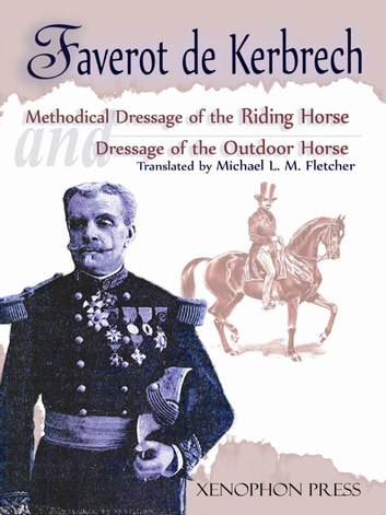 Methodical Dressage of the Riding Horse and Dressage of the Outdoor Horse - From the Last Teaching of François Baucher as Recalled by One of His Students ebook by Faverot de Kerbrech