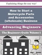 How to Start a Motorcycle Parts and Accessories (wholesale) Business (Beginners Guide) ebook by Amado Milligan