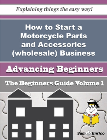 How to Start a Motorcycle Parts and Accessories (wholesale) Business (Beginners Guide) - How to Start a Motorcycle Parts and Accessories (wholesale) Business (Beginners Guide) ebook by Amado Milligan