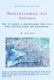Muzzleloaders for Hunters - How to Select a Muzzleloader That Fits Your Style and Pocketbook ebook by Wm. Hovey Smith