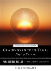 Clairvoyance in Time: Past & Future - Paranormal Parlor, A Weiser Books Collection ebook by Leadbeater, C.W.,Ventura, Varla