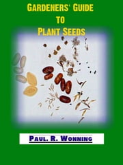 Gardeners' Guide to Plant Seeds - Gardeners' Guide to Plant Seeds, #1 ebook by Paul R. Wonning