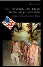 The United States Abu Ghraib torture and prisoner abuse ebook by Heinz Duthel