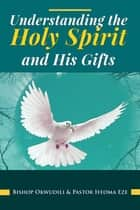 Understanding the Holy Spirit and His Gifts eBook by Okwudili Eze, Ifeoma Eze