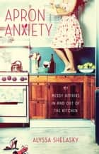 Apron Anxiety ebook by Alyssa Shelasky
