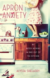 Apron Anxiety - My Messy Affairs In and Out of the Kitchen ebook by Alyssa Shelasky