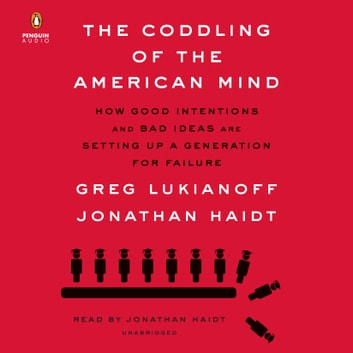The Coddling of the American Mind - How Good Intentions and Bad Ideas Are Setting Up a Generation for Failure audiobook by Greg Lukianoff,Jonathan Haidt