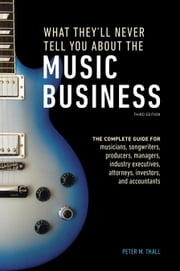 What They'll Never Tell You About the Music Business, Third Edition - The Complete Guide for Musicians, Songwriters, Producers, Managers, Industry Executives, Attorneys, Investors, and Accountants ebook by Peter M. Thall